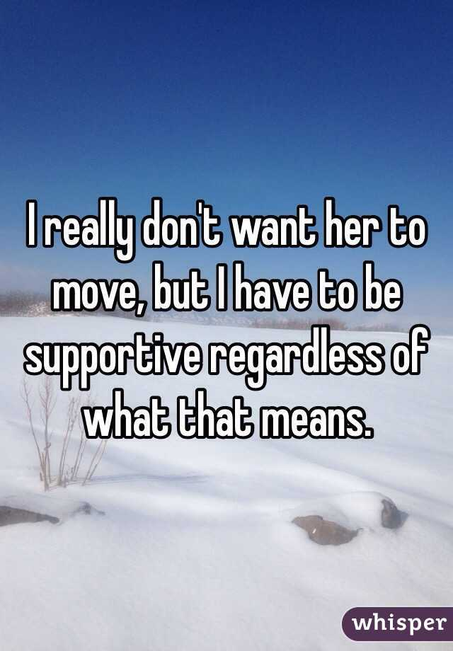 I really don't want her to move, but I have to be supportive regardless of what that means.