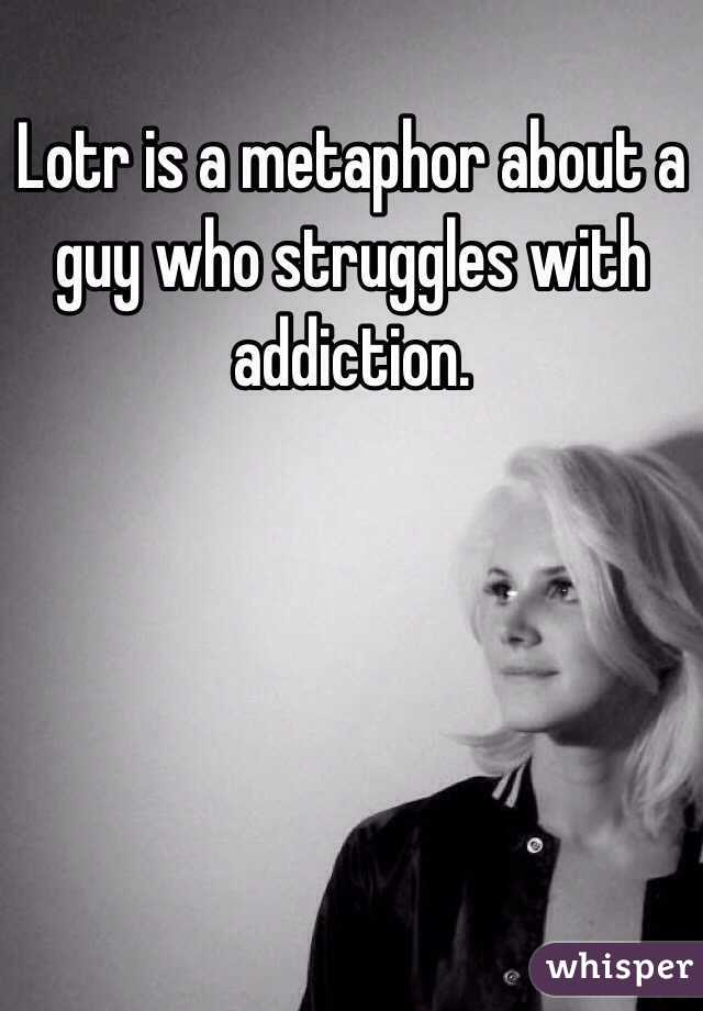 Lotr is a metaphor about a guy who struggles with addiction.