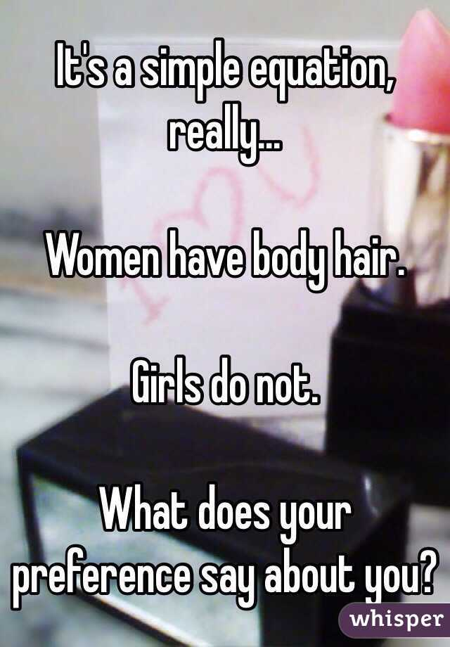 It's a simple equation, really...  Women have body hair.  Girls do not.  What does your preference say about you?