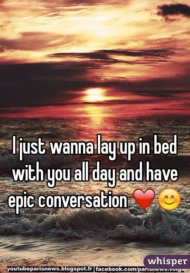 I just wanna lay up in bed with you all day and have epic conversation ❤️😊