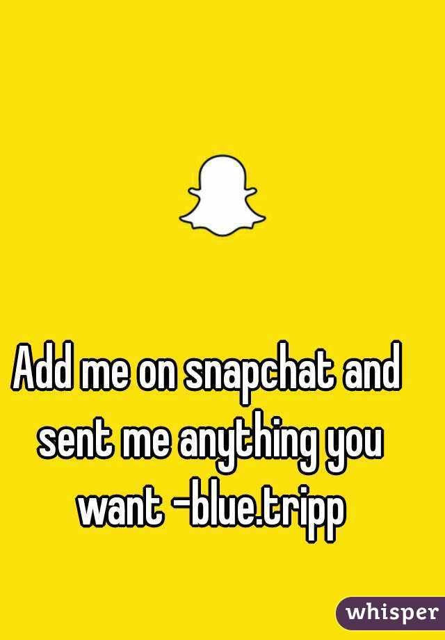 Add me on snapchat and sent me anything you want -blue.tripp