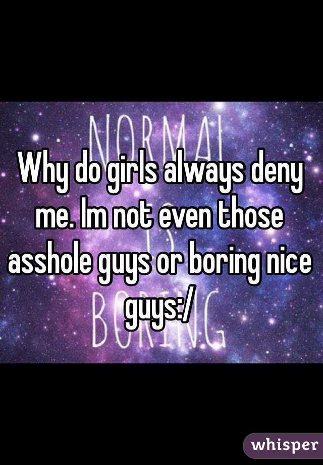 Why do girls always deny me. Im not even those asshole guys or boring nice guys:/
