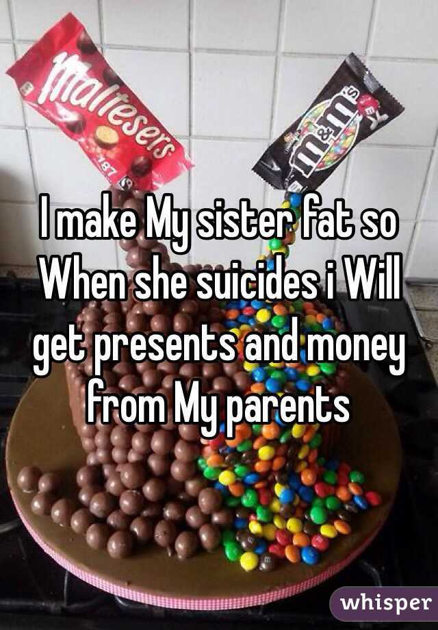 I make My sister fat so When she suicides i Will get presents and money from My parents