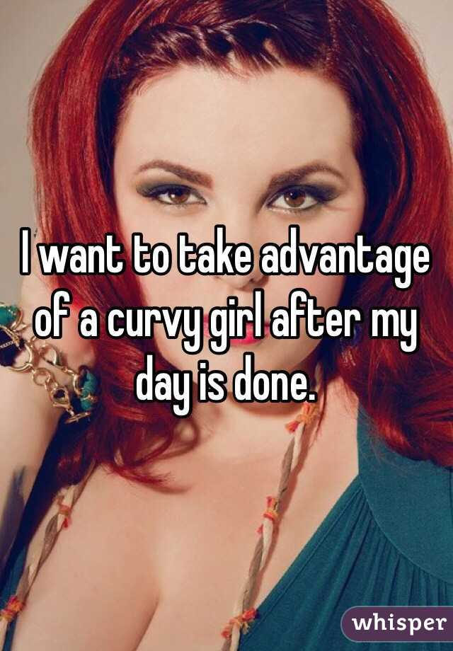 I want to take advantage of a curvy girl after my day is done.