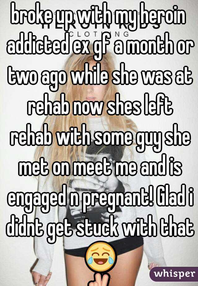 broke up with my heroin addicted ex gf a month or two ago while she was at rehab now shes left rehab with some guy she met on meet me and is engaged n pregnant! Glad i didnt get stuck with that 😂✌