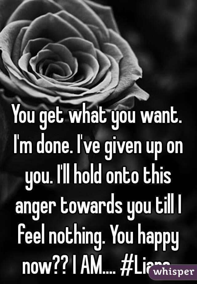 You get what you want. I'm done. I've given up on you. I'll hold onto this anger towards you till I feel nothing. You happy now?? I AM.... #Liars