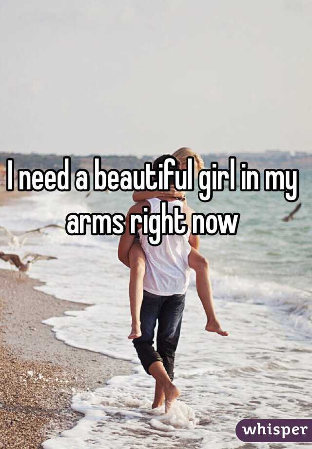 I need a beautiful girl in my arms right now