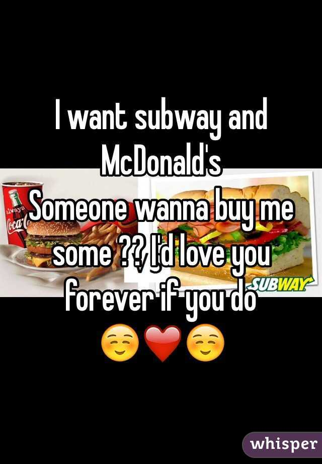 I want subway and McDonald's  Someone wanna buy me some ?? I'd love you forever if you do  ☺️❤️☺️