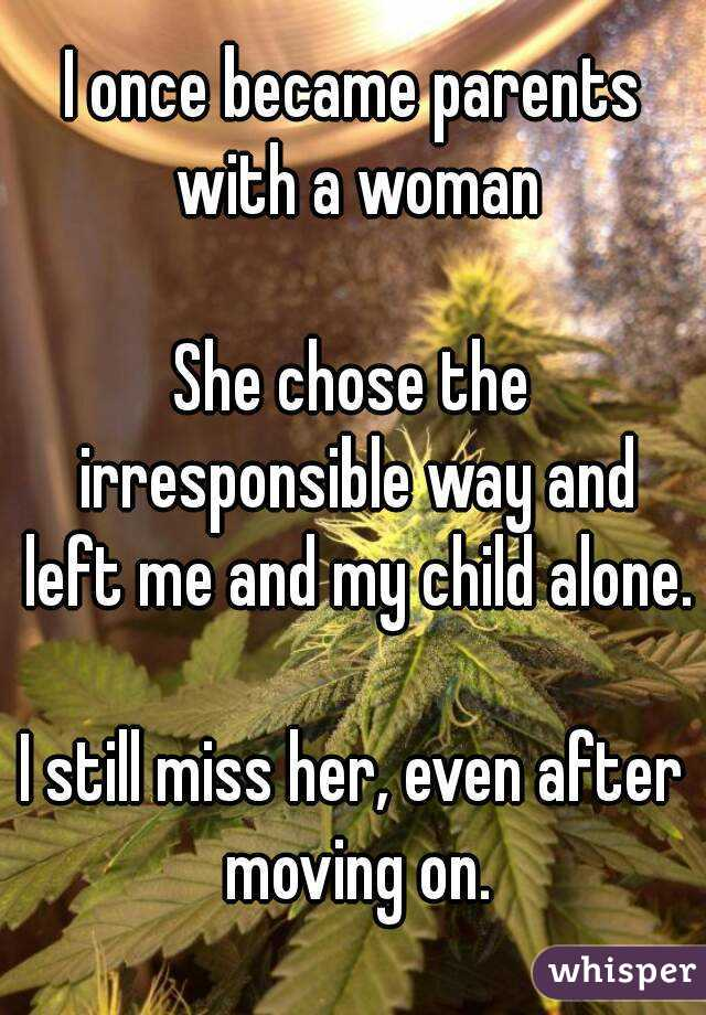 I once became parents with a woman  She chose the irresponsible way and left me and my child alone.  I still miss her, even after moving on.