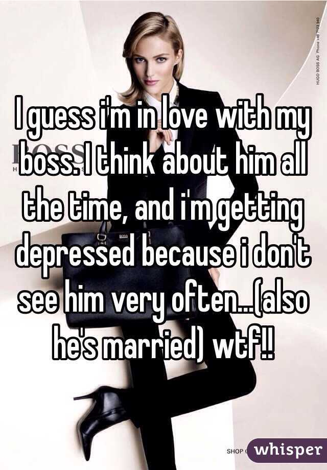I guess i'm in love with my boss. I think about him all the time, and i'm getting depressed because i don't see him very often...(also he's married) wtf!!
