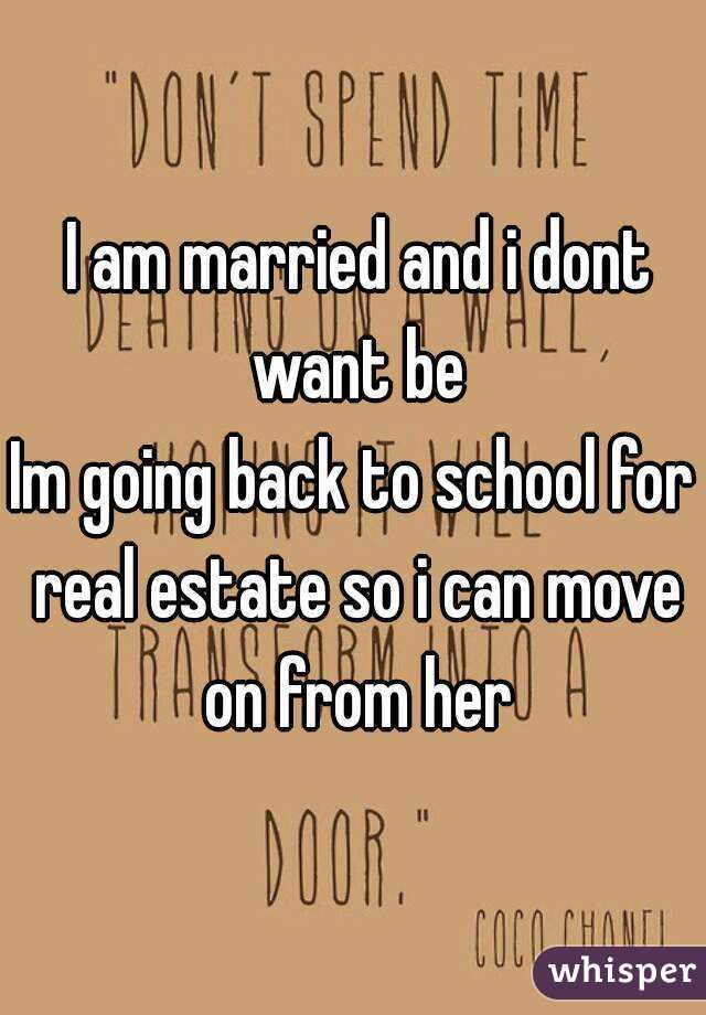 I am married and i dont want be Im going back to school for real estate so i can move on from her