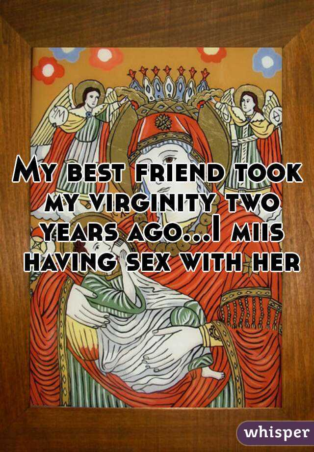My best friend took my virginity two years ago...I miis having sex with her