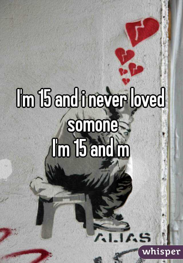 I'm 15 and i never loved somone I'm 15 and m