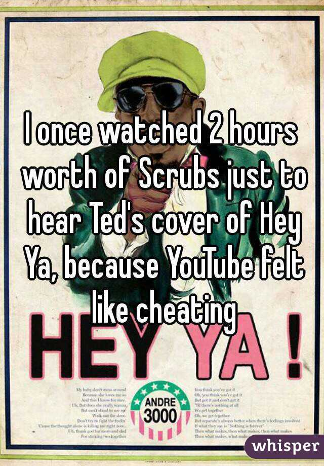 I once watched 2 hours worth of Scrubs just to hear Ted's cover of Hey Ya, because YouTube felt like cheating