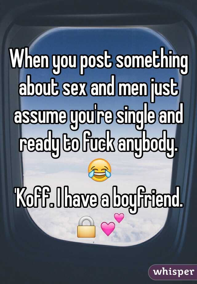 When you post something about sex and men just assume you're single and ready to fuck anybody. 😂 'Koff. I have a boyfriend. 🔒💕