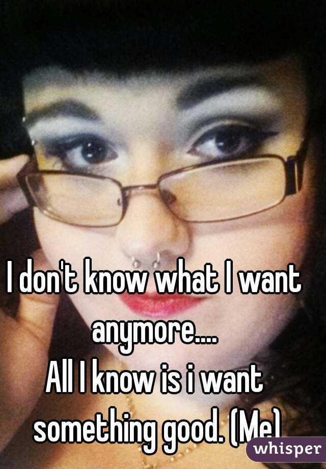 I don't know what I want anymore....  All I know is i want something good. (Me)