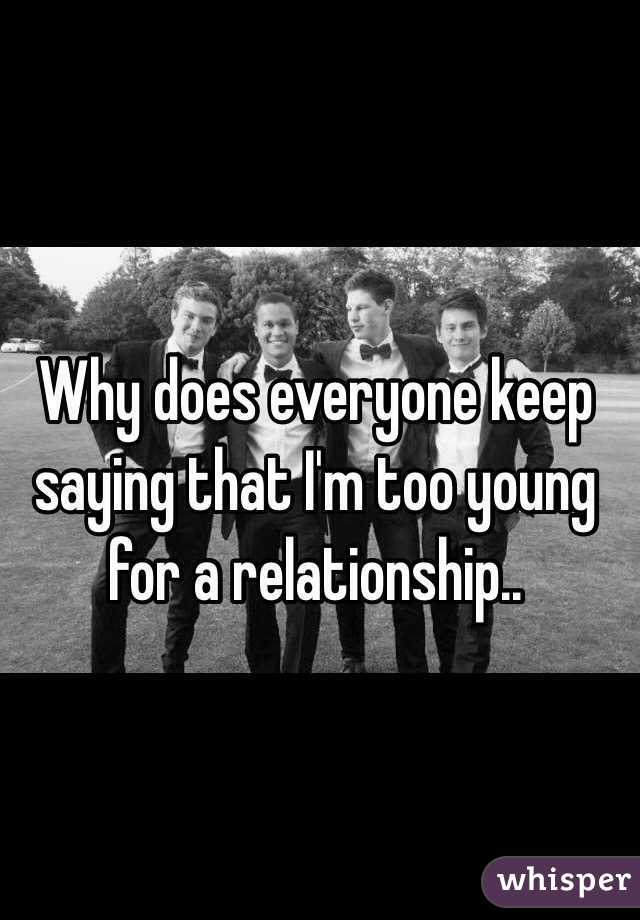 Why does everyone keep saying that I'm too young for a relationship..