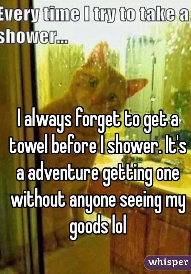 I always forget to get a towel before I shower. It's a adventure getting one without anyone seeing my goods lol