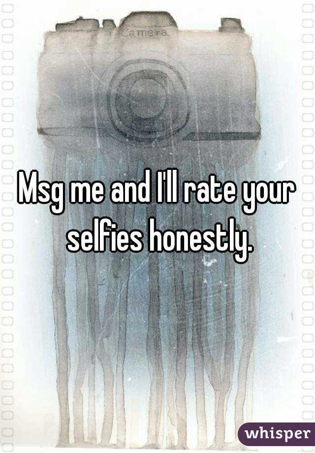 Msg me and I'll rate your selfies honestly.
