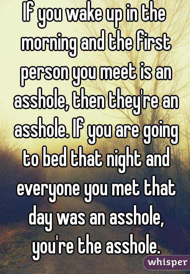 If you wake up in the morning and the first person you meet is an asshole, then they're an asshole. If you are going to bed that night and everyone you met that day was an asshole, you're the asshole.