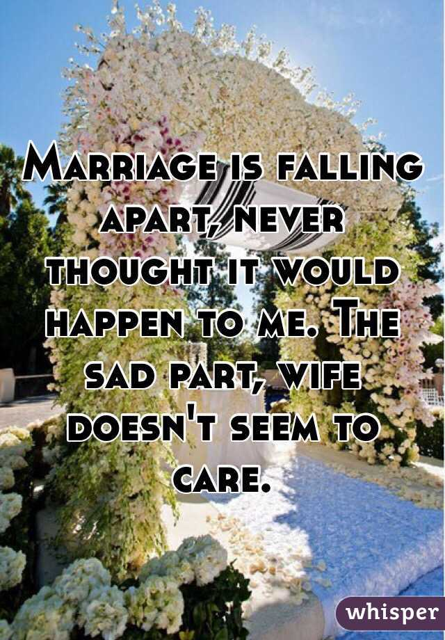 Marriage is falling apart, never thought it would happen to me. The sad part, wife doesn't seem to care.