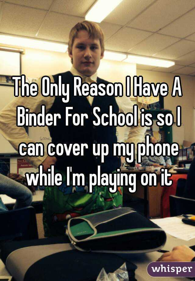The Only Reason I Have A Binder For School is so I can cover up my phone while I'm playing on it