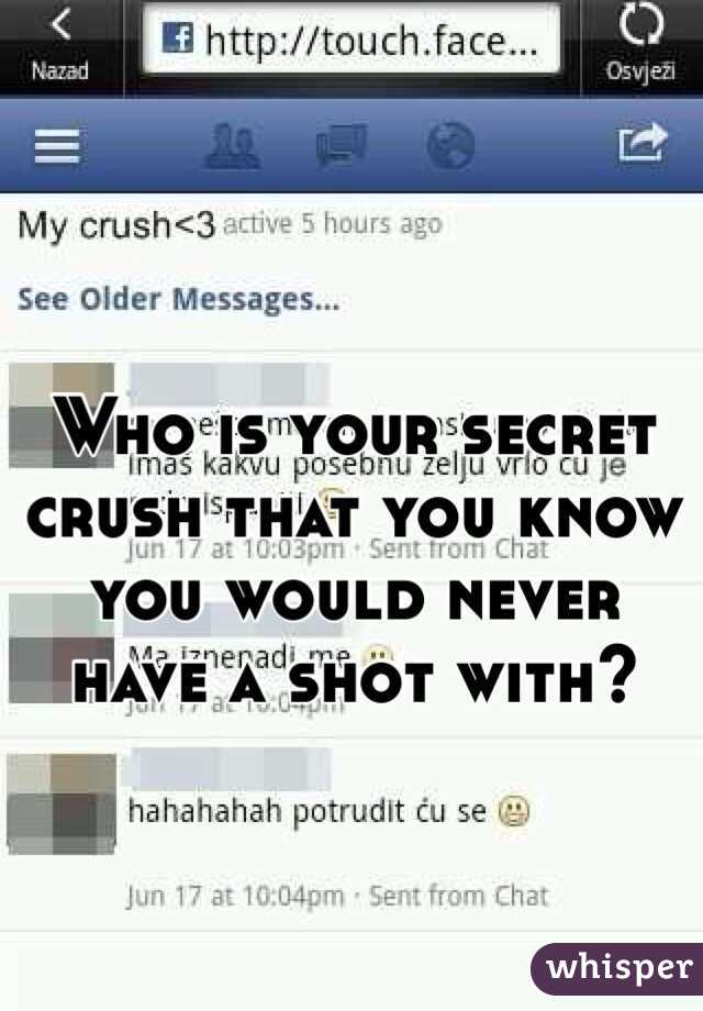 Who is your secret crush that you know you would never have a shot with?