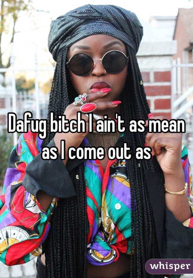 Dafug bitch I ain't as mean as I come out as