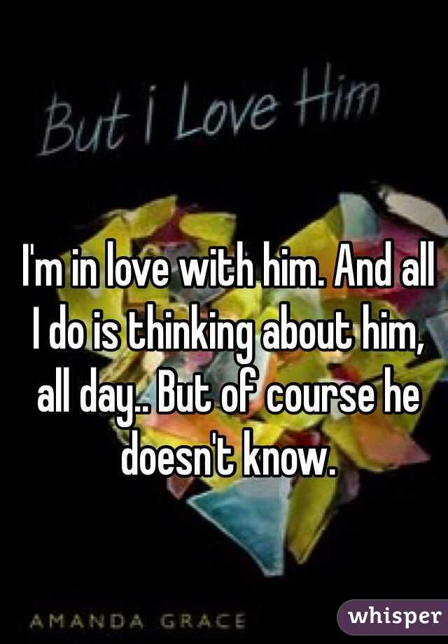 I'm in love with him. And all I do is thinking about him, all day.. But of course he doesn't know.