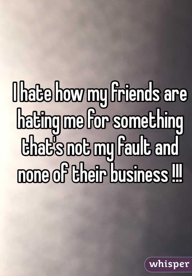 I hate how my friends are hating me for something that's not my fault and none of their business !!!