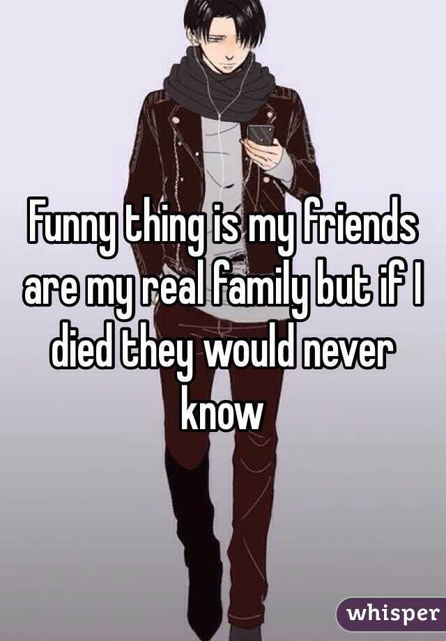 Funny thing is my friends are my real family but if I died they would never know