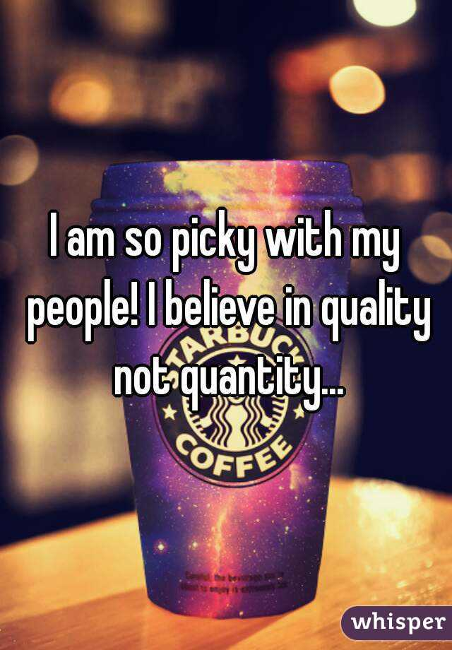 I am so picky with my people! I believe in quality not quantity...