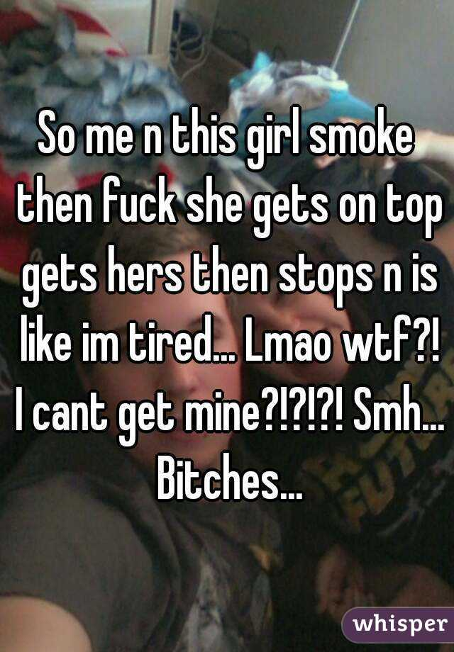 So me n this girl smoke then fuck she gets on top gets hers then stops n is like im tired... Lmao wtf?! I cant get mine?!?!?! Smh... Bitches...