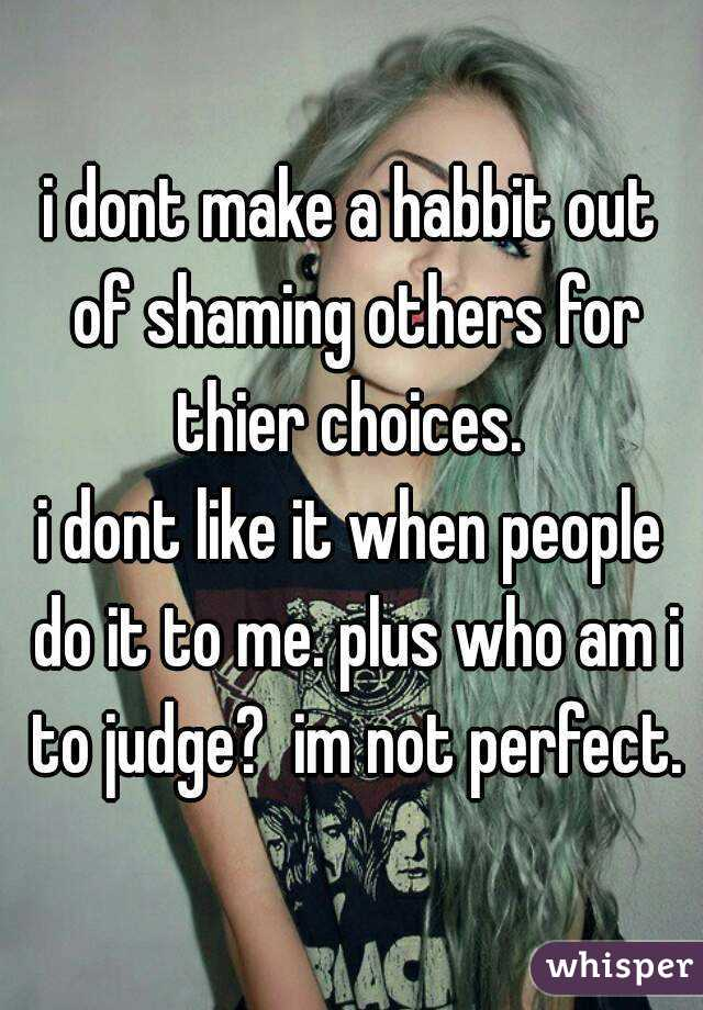 i dont make a habbit out of shaming others for thier choices.  i dont like it when people do it to me. plus who am i to judge?  im not perfect.