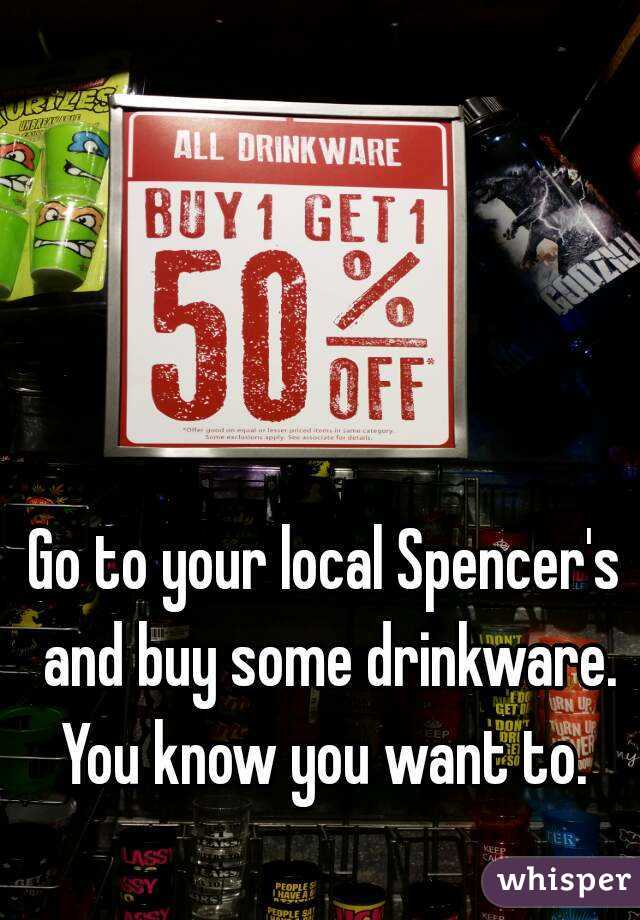 Go to your local Spencer's and buy some drinkware. You know you want to.