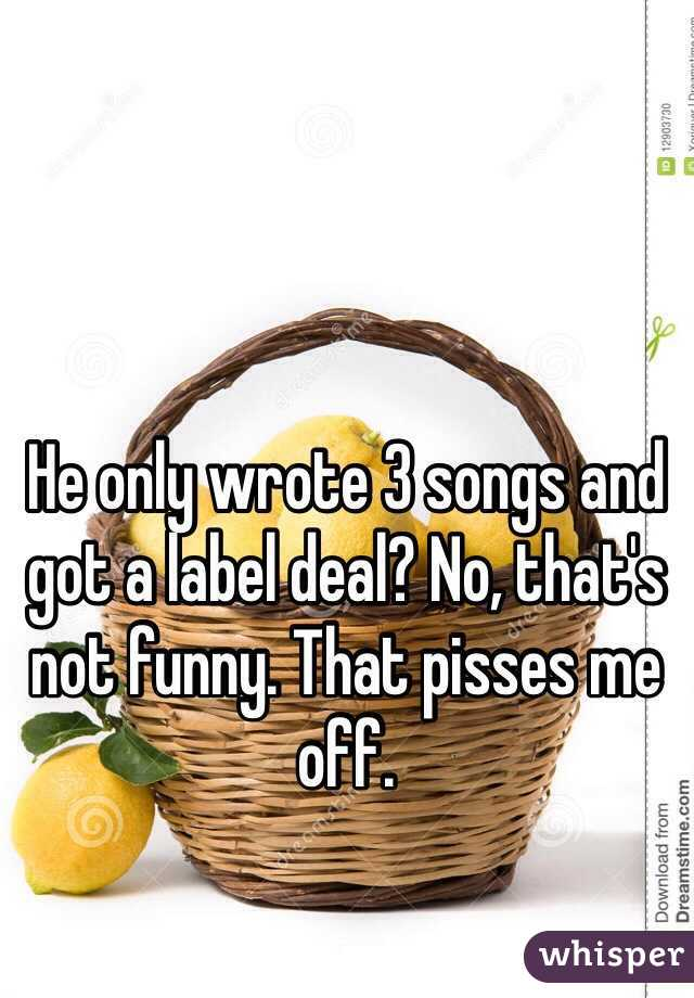 He only wrote 3 songs and got a label deal? No, that's not funny. That pisses me off.