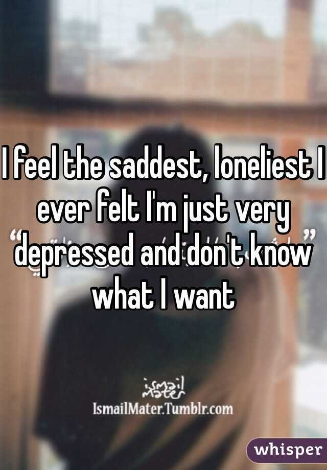 I feel the saddest, loneliest I ever felt I'm just very depressed and don't know what I want