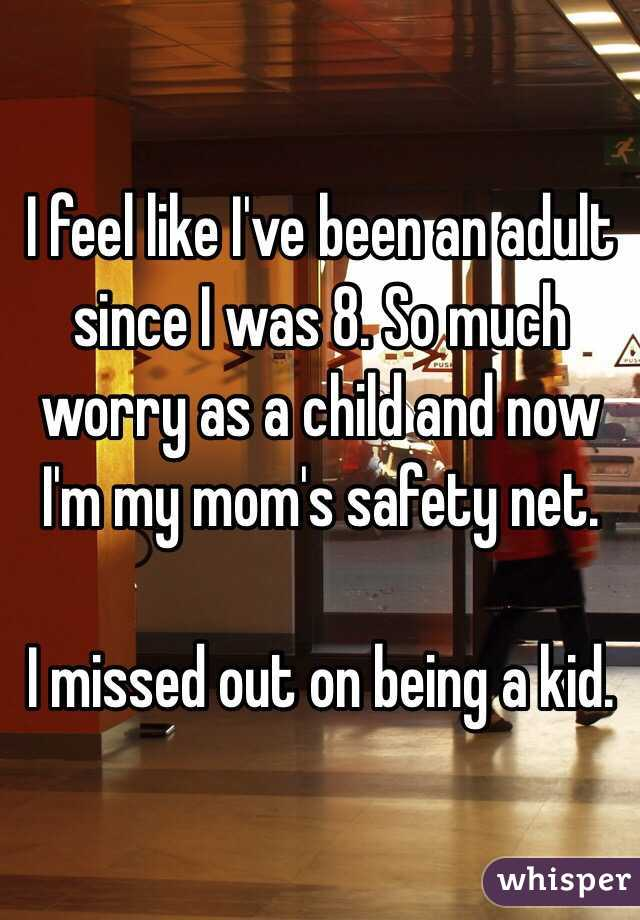 I feel like I've been an adult since I was 8. So much worry as a child and now I'm my mom's safety net.   I missed out on being a kid.