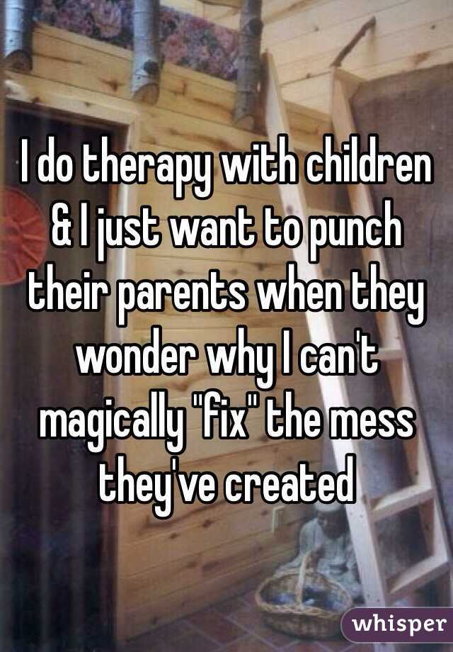 """I do therapy with children & I just want to punch their parents when they wonder why I can't magically """"fix"""" the mess they've created"""