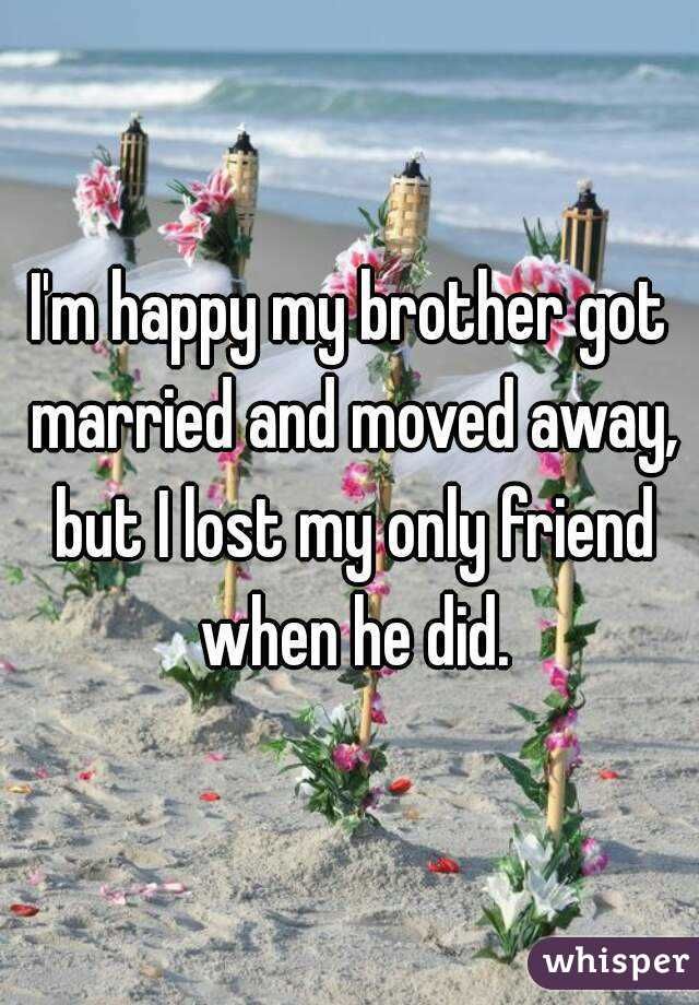 I'm happy my brother got married and moved away, but I lost my only friend when he did.