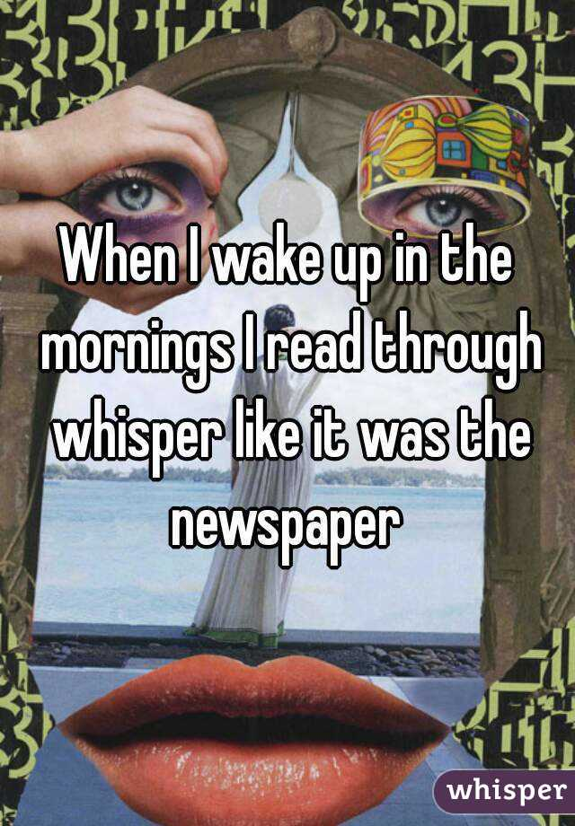 When I wake up in the mornings I read through whisper like it was the newspaper