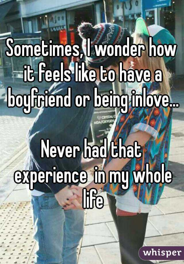 Sometimes, I wonder how it feels like to have a boyfriend or being inlove...  Never had that experience  in my whole life