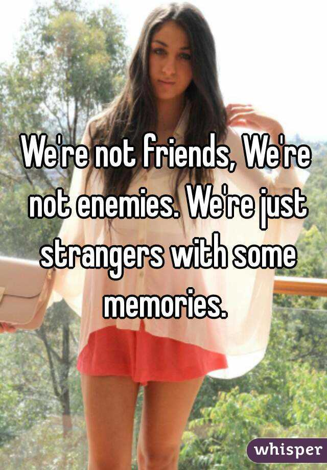 We're not friends, We're not enemies. We're just strangers with some memories.