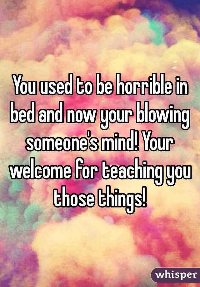 You used to be horrible in bed and now your blowing someone's mind! Your welcome for teaching you those things!