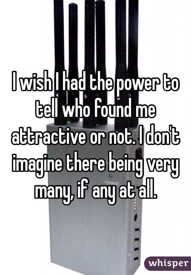 I wish I had the power to tell who found me attractive or not. I don't imagine there being very many, if any at all.