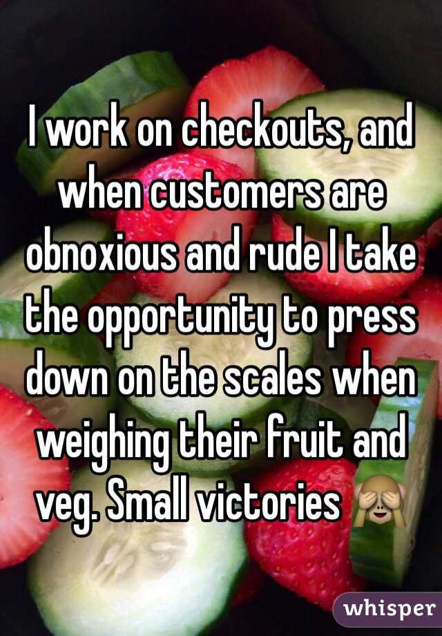 I work on checkouts, and when customers are obnoxious and rude I take the opportunity to press down on the scales when weighing their fruit and veg. Small victories 🙈