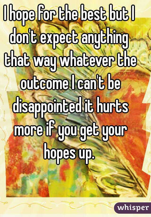 I hope for the best but I don't expect anything  that way whatever the outcome I can't be disappointed it hurts more if you get your hopes up.