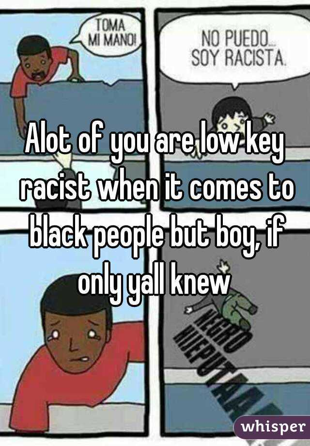 Alot of you are low key racist when it comes to black people but boy, if only yall knew