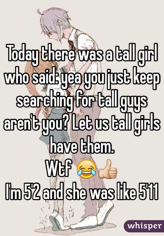 Today there was a tall girl who said: yea you just keep searching for tall guys aren't you? Let us tall girls have them. Wtf 😂👍 I'm 5'2 and she was like 5'11