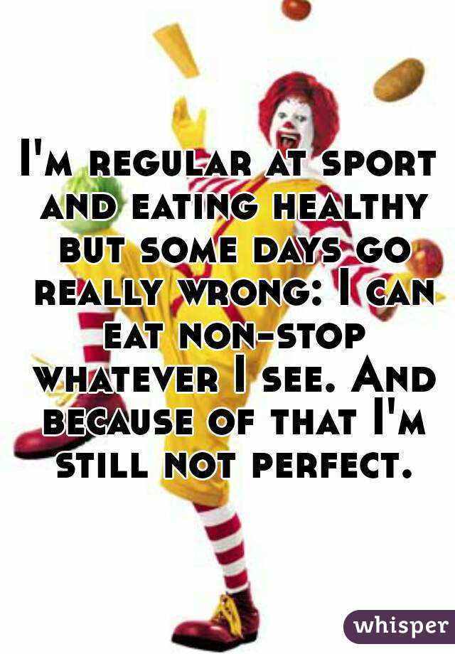 I'm regular at sport and eating healthy but some days go really wrong: I can eat non-stop whatever I see. And because of that I'm still not perfect.